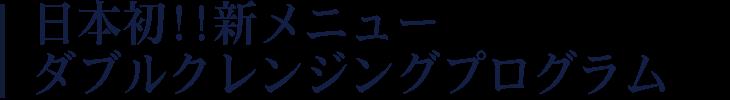 日本初!!新メニュー ダブルクレンジングプログラム
