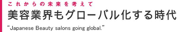 """これからの未来を考えて。美容業界もグローバル化する時代""""Japanese Beauty salons going global."""""""