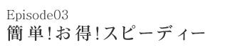 Episode03 簡単!お得!スピーディー