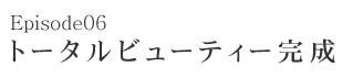 Episode06 トータルビューティー完成