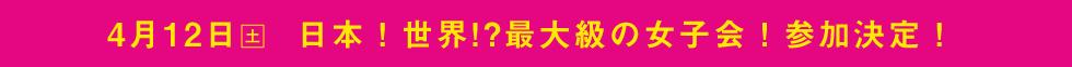 4/12(土)日本!世界!?最大級の女子会!参加決定!