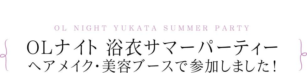 2014 OL NIGHT 浴衣 SUMMER PARTY ヘアメイク・美容ブースで参加しました!